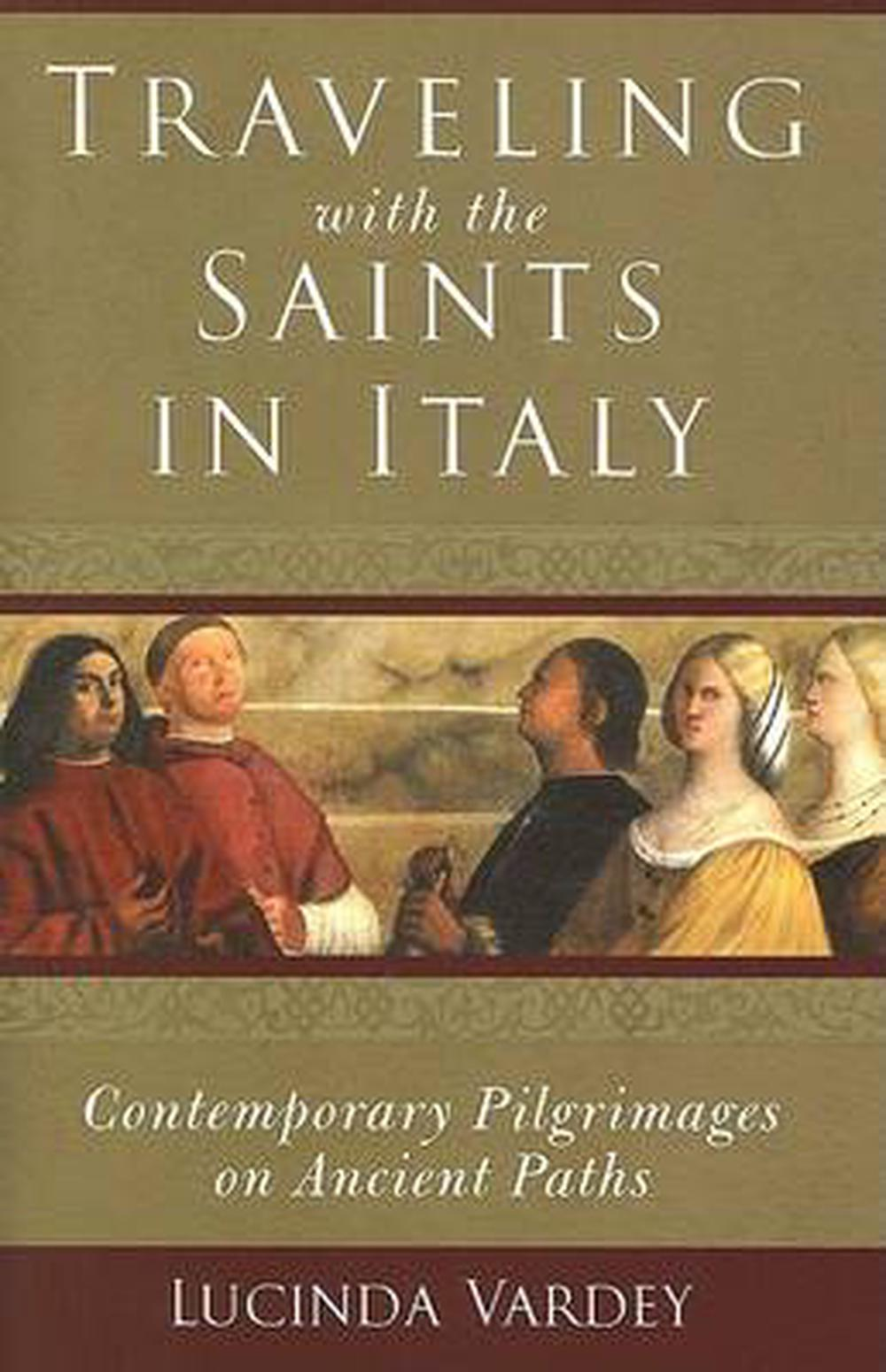 Traveling with the Saints in Italy: Contemporary Pilgrimages on Ancient Paths by Lucinda Vardey, ISBN: 9781587680243