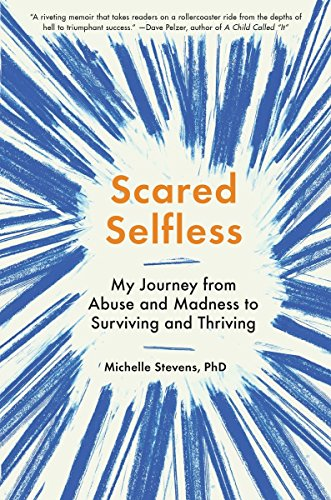 Scared SelflessMy Journey from Abuse and Madness to Surviving ...