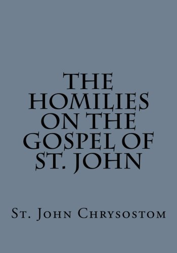 The Homilies on the Gospel of St. John by St. John Chrysostom