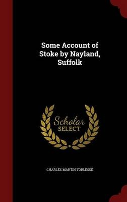 Some Account of Stoke by Nayland, Suffolk by Charles Martin Torlesse, ISBN: 9781298540386