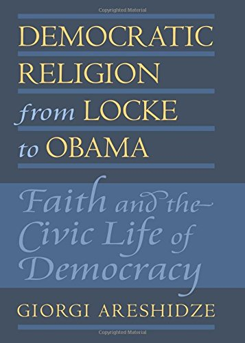 Democratic Religion from Locke to Obama: Faith and the Civic Life of Democracy (American Political Thought)