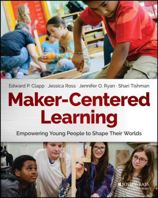 Maker-Centered Learning: Empowering Young People to Shape Their Worlds by Edward P. Clapp, ISBN: 9781119259701