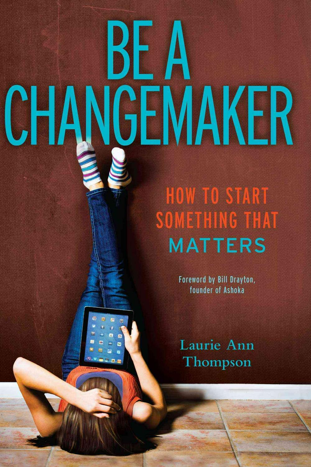 Be a Changemaker: How to Start Something That Matters by Laurie Ann Thompson, ISBN: 9781582704647