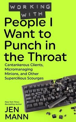Working with People I Want to Punch in the Throat: Cantankerous Clients, Micromanaging Minions, and Other Supercilious Scourges: Volume 3 by Jen Mann, ISBN: 9781944123062