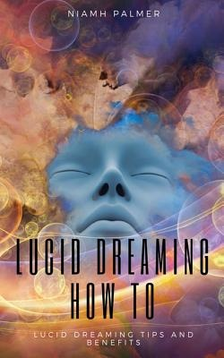 Lucid Dreaming How To: Lucid Dreaming for Beginners: Lucid Dreaming Tips and Benefits