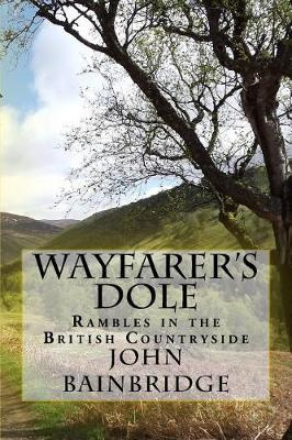Wayfarer's Dole: Rambles in the British Countryside by John Bainbridge, ISBN: 9781519736406