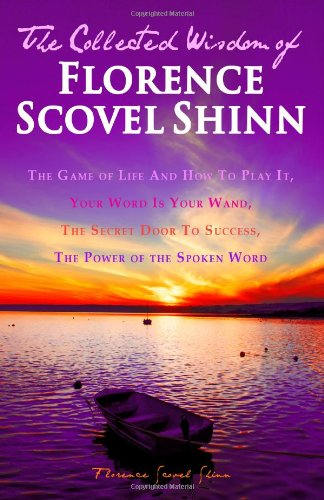 The Collected Wisdom of Florence Scovel Shinn: The Game of Life And How To Play It,: Your Word Is Your Wand, The Secret Door To Success, The Power of the Spoken Word