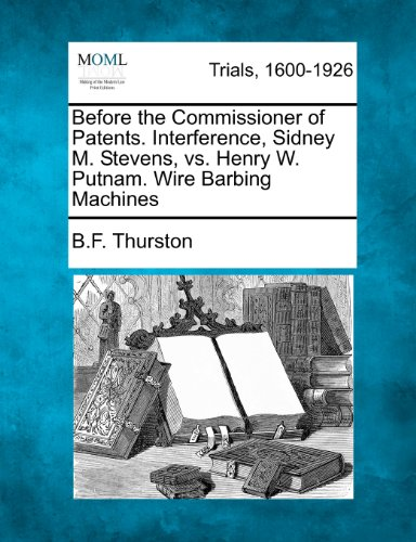 Before the Commissioner of Patents. Interference, Sidney M. Stevens, vs. Henry W. Putnam. Wire Barbing Machines by B F Thurston, ISBN: 9781275082649
