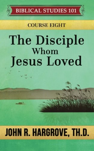 The Disciple Whom Jesus Loved: A Study of John by John R. Hargrove TH.D., ISBN: 9781523690756