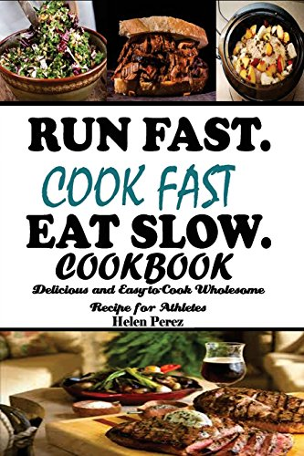 Run Fast. Cook Fast. Eat Slow Cookbook:: Delicious and Easy-to-Cook Wholesome Recipe for Athletes