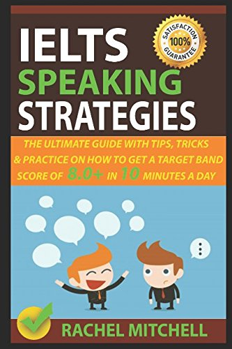 IELTS Speaking Strategies: The Ultimate Guide With Tips, Tricks, And Practice On How To Get A Target Band Score Of 8.0+ In 10 Minutes A Day by RACHEL MITCHELL, ISBN: 9781549720727