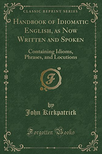 Handbook of Idiomatic English, as Now Written and Spoken: Containing Idioms, Phrases, and Locutions (Classic Reprint) by John Kirkpatrick, ISBN: 9781333637323