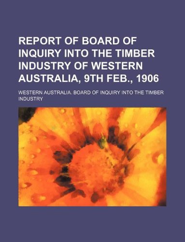Report of Board of Inquiry Into the Timber Industry of Western Australia, 9th Feb., 1906