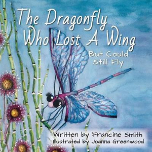 The Dragonfly Who Lost A Wing But Could Still Fly: A children's book of inspiration and courage.