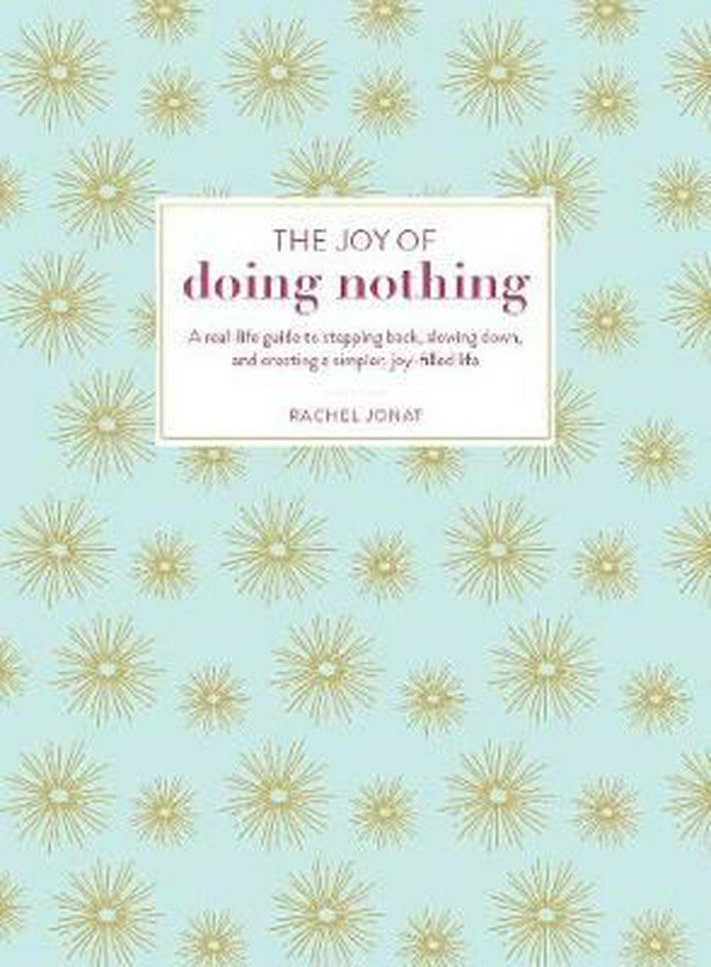 Joy of Doing NothingA Real-Life Guide to Stepping Back, Slowing Dow... by RACHEL JONAT, ISBN: 9781507204955
