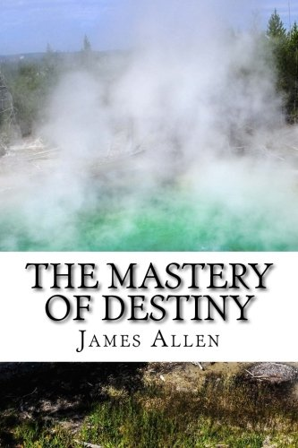 The Mastery of Destiny(Annotated with Biography about James Allen)