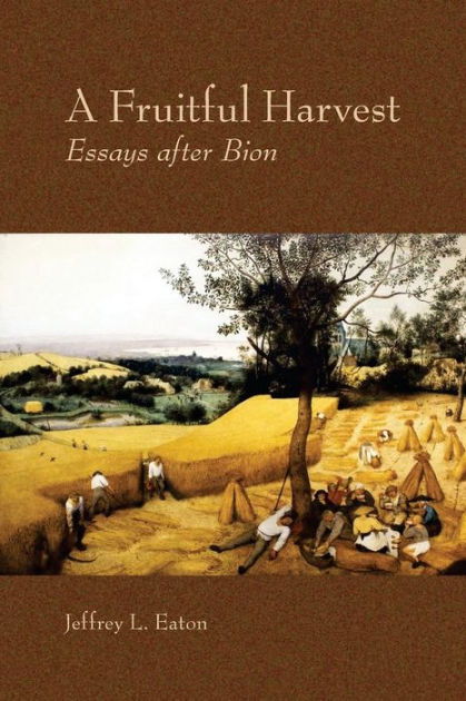 A Fruitful Harvest: Essays after Bion by M.A., FIPA Jeffrey L. Eaton, ISBN: 9780983317807
