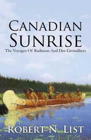 Canadian SunriseThe Voyages of Radisson and Groseilliers by Robert N List, ISBN: 9781478715108