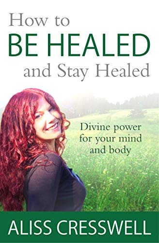 How to Be Healed and Stay Healed: Divine power for your mind and body by Aliss Cresswell, ISBN: 9780957264243