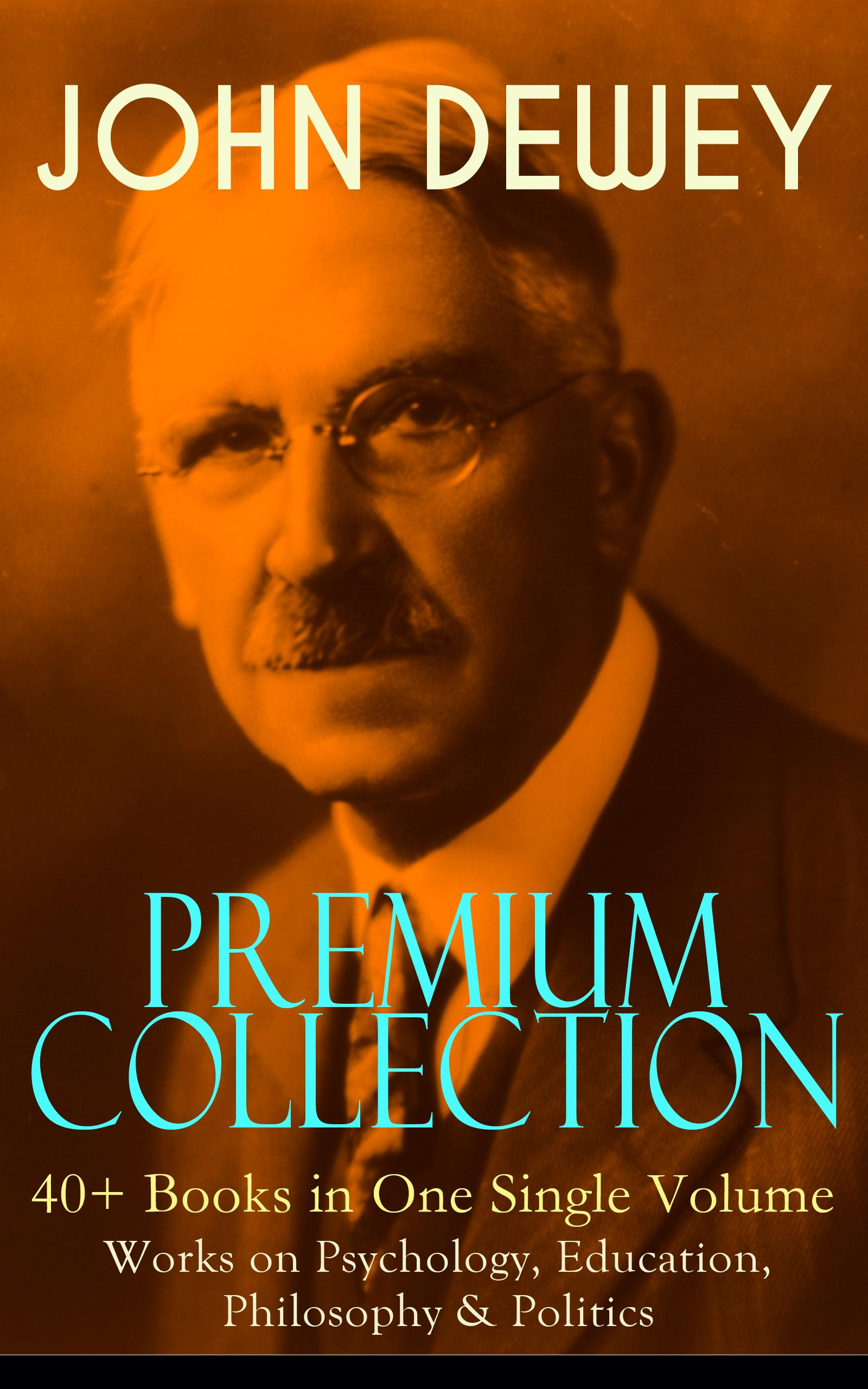 JOHN DEWEY Premium Collection - 40+ Books in One Single Volume: Works on Psychology, Education, Philosophy & Politics