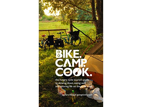 Bike. Camp. Cook : The Hungry Cycle Tourist's Guide to Slowing down, Eating Well, and Savoring Life on the Open Road