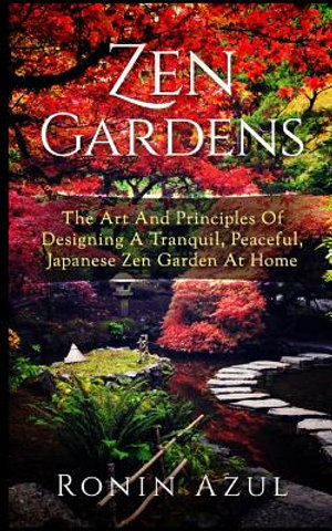 Zen Gardens: The Art And Principles Of Designing A Tranquil, Peaceful, Japanese Zen Garden At Home by Ronin Azul, ISBN: 9781542898737
