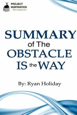 Summary of the Obstacle Is the Way by Ryan Holiday by Project Inspiration, ISBN: 9781533414618