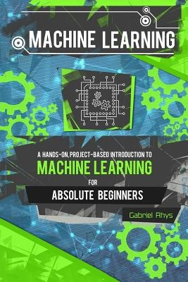Machine Learning: A Hands-On, Project-Based Introduction to Machine Learning for Absolute Beginners: Mastering Engineering ML Systems using Scikit-Learn and TensorFlow by Gabriel Rhys, ISBN: 9781978373884