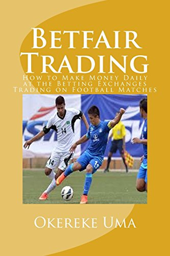 Betfair Trading: How to Make Money Daily at the Betting Exchanges Trading on Football Matches: Volume 1 (Betfair Trading Book)