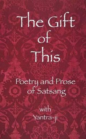 The Gift of This: The Poetry and Prose of satsang with Yantra-ji