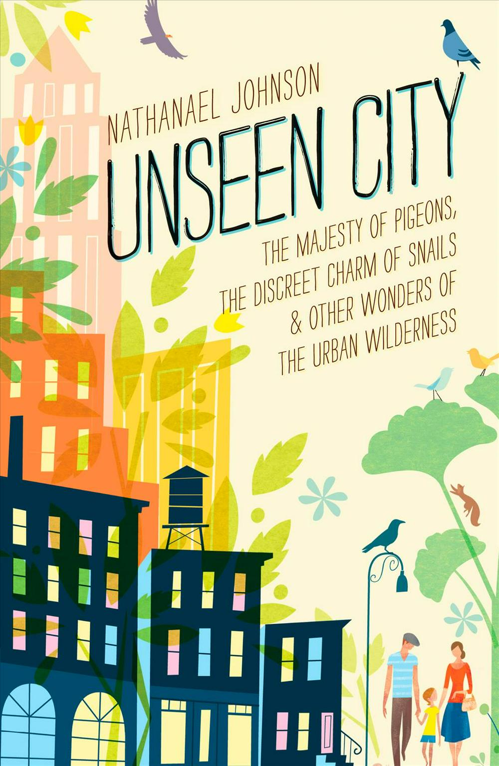 Unseen City: The Majesty of Pigeons, the Discrete Charm of Snails, and Other Wonders of the Urban Wilderness by Nathanael Johnson, ISBN: 9781623363857