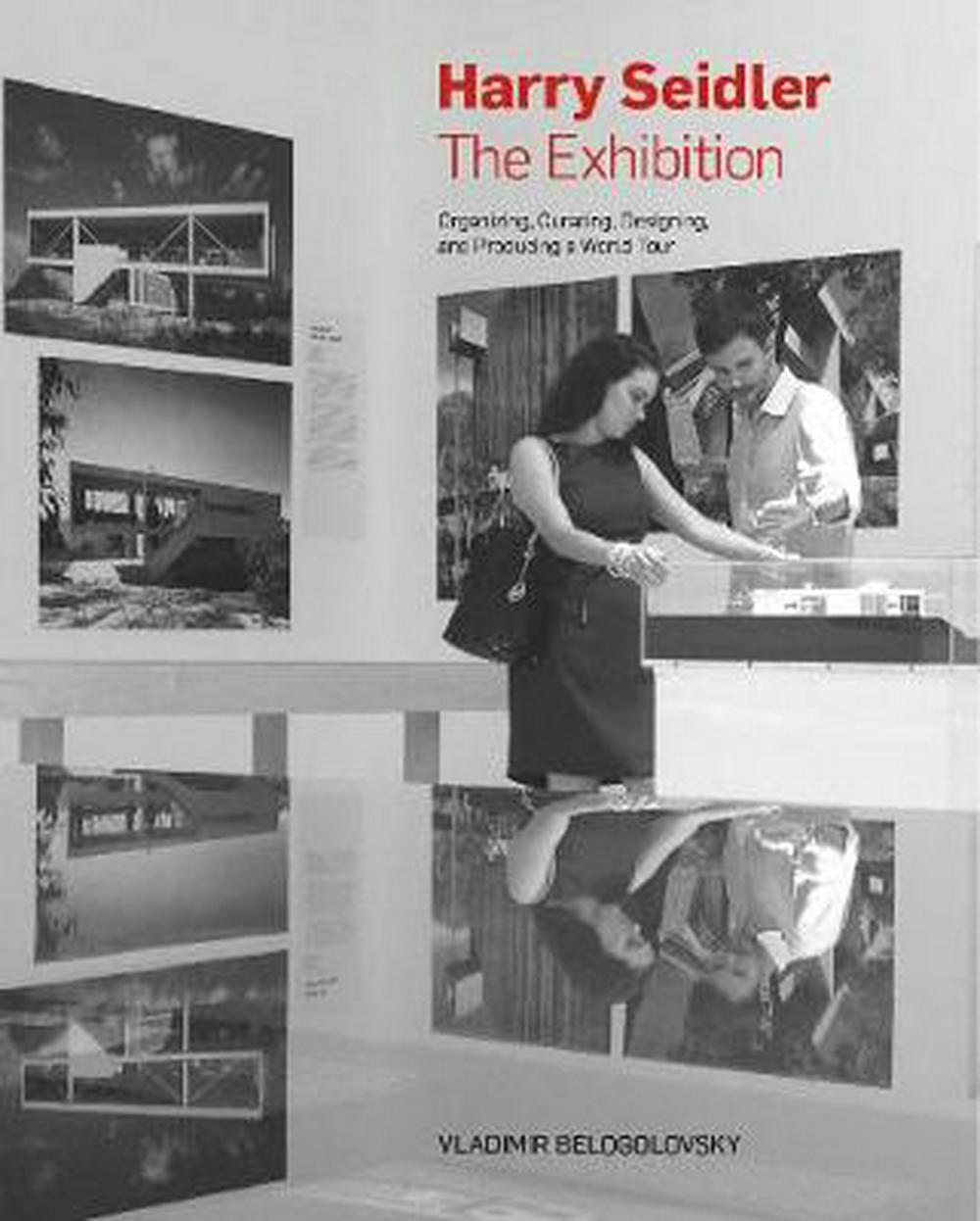 Harry Seidler: The Exhibition: Organizing, Curating, Designing, and Producing a World Tour by Vladimir Belogolovsky, ISBN: 9781946226112