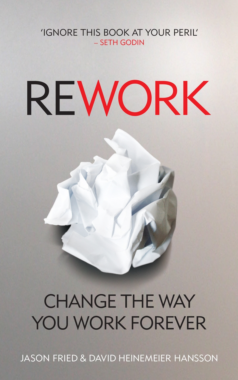 ReWork: Change the Way You Work Forever by Jason Fried, David Heinemeier Hansson, ISBN: 9780091929787