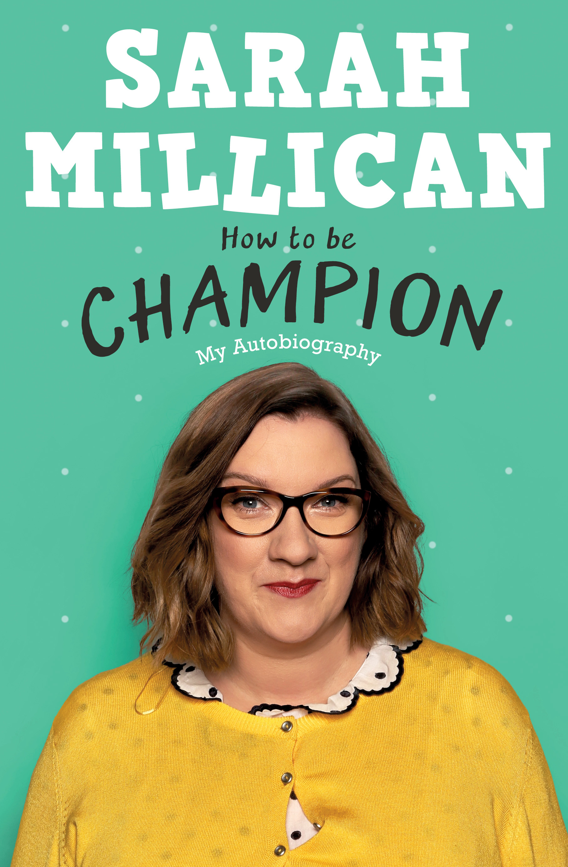How to be Champion: The No.1 Sunday Times Bestselling Autobiography by Sarah Millican, ISBN: 9781409174318