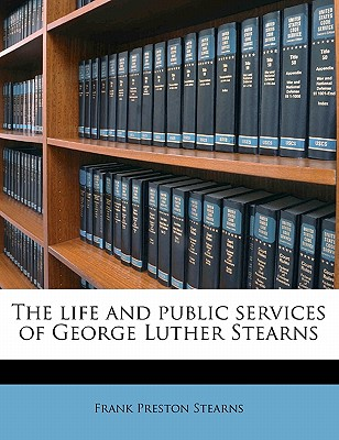 The Life and Public Services of George Luther Stearns by Frank Preston Stearns, ISBN: 9781176485860