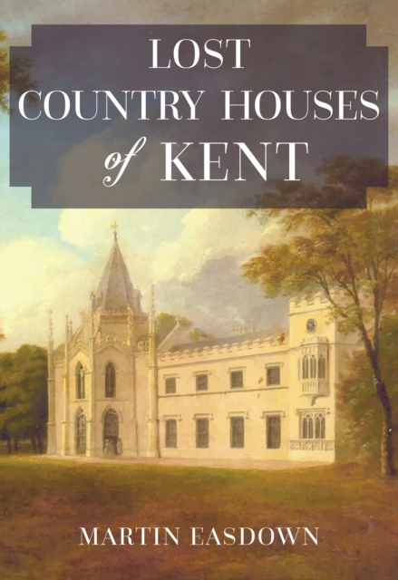 Lost Country Houses of Kent by Martin Easdown, ISBN: 9781445674346