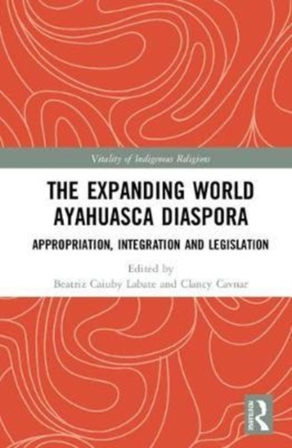 The Expanding World Ayahuasca DiasporaAppropriation, Integration and Legislation