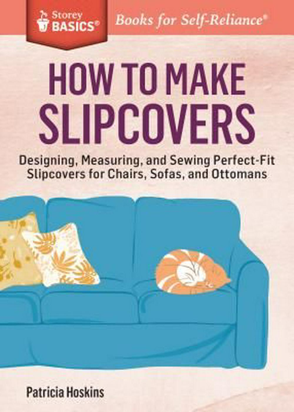 How to Make Slipcovers: Designing, Measuring, and Sewing Perfect-Fit Slipcovers for Chairs, Sofas, and Ottomans. a Storey Basics(r) Title by Patricia Hoskins, ISBN: 9781612125251