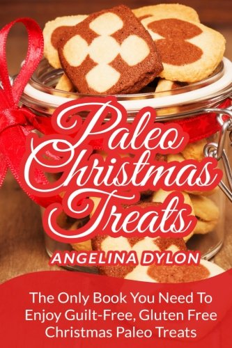 Paleo Christmas Treats: The Only Book You Need To Enjoy Guilt-Free, Gluten Free Christmas Paleo Treats by Angelina Dylon, ISBN: 9781506112107