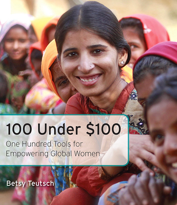 100 Under $100: One Hundred Tools for Empowering Global Women by Betsy Teutsch, ISBN: 9781631529344
