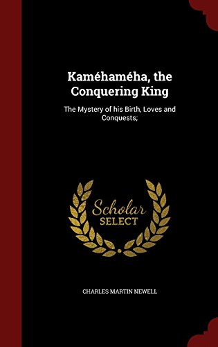 Kamehameha, the Conquering KingThe Mystery of His Birth, Loves and Conquests;  by Charles Martin Newell, ISBN: 9781297780516