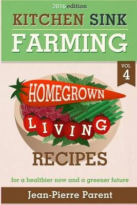 Kitchen Sink Farming Volume 4: Recipes: Home Grown Living Recipes - What To Do with Your Sprouts and Krauts