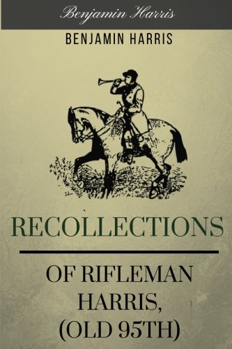 Recollections of Rifleman Harris, (old 95th) by Benjamin Harris: Recollections of Rifleman Harris, (old 95th) by Benjamin Harris