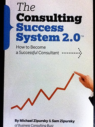Consulting Success System 2.0: How To Become a Successful Consultant