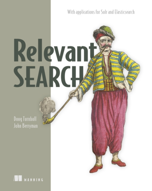 Relevant Search: With Examples Using Elasticsearch and Solr