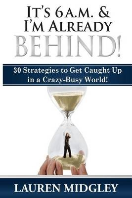 It's 6 a.m. and I'm Already Behind: 30 Strategies to Get Caught Up in a Crazy-Busy World