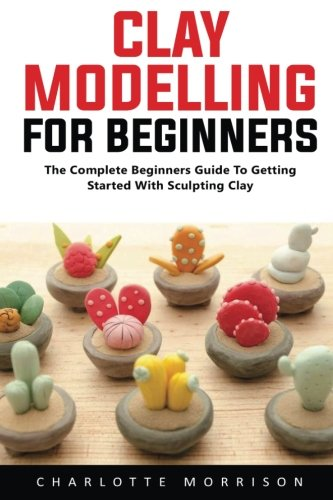 Clay Modelling For Beginners: The Complete Beginners Guide To Getting Started With Sculpting Clay! by Charlotte Morrison, ISBN: 9781548413859