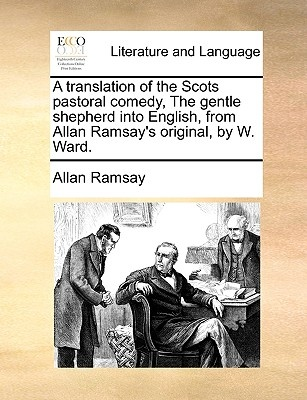 A Translation of the Scots Pastoral Comedy, the Gentle Shepherd Into English, from Allan Ramsay's Original, by W. Ward.