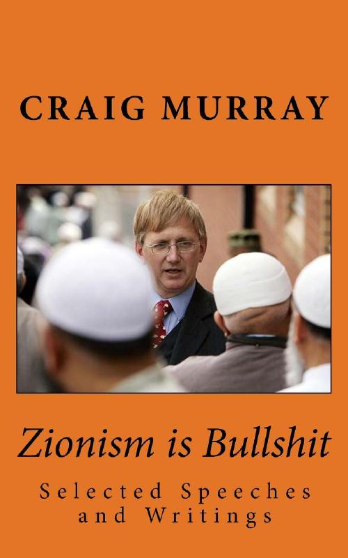 Zionism is Bullshit: Selected Speeches, Interviews and Writings: Volume 1 (Collected Political Works of Craig Murray) by Mr Craig J Murray, ISBN: 9781548026370