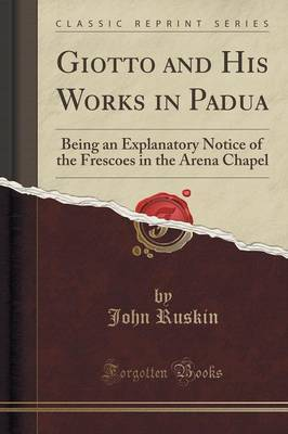Giotto and His Works in Padua: Being an Explanatory Notice of the Frescoes in the Arena Chapel (Classic Reprint)